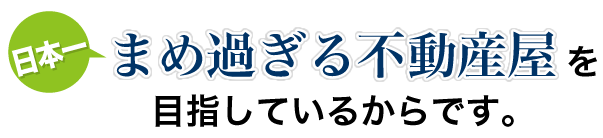 日本一まめな不動産屋を目指しているからです。